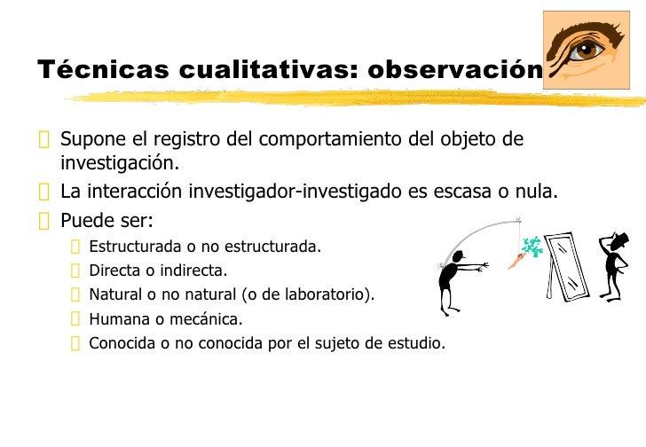 Técnicas cualitativas: observación. <ul><li>Supone el registro del comportamiento del objeto de investigación. </li></ul><...