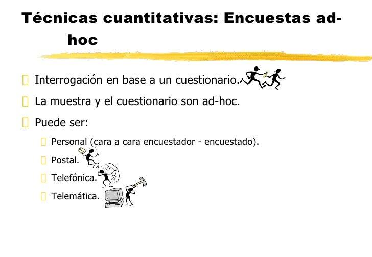 Técnicas cuantitativas: Encuestas ad-hoc <ul><li>Interrogación en base a un cuestionario. </li></ul><ul><li>La muestra y e...