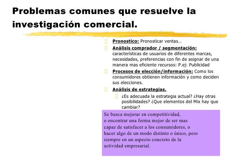 Problemas comunes que resuelve la investigación comercial. <ul><li>Pronostico:  Pronosticar ventas… </li></ul><ul><li>Anál...