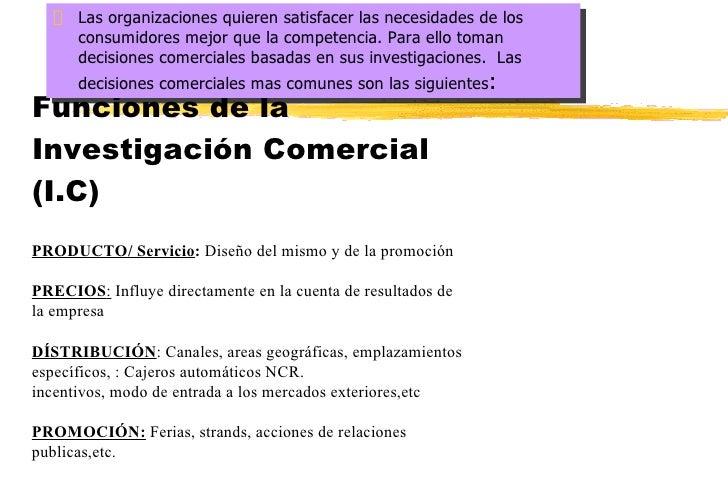 Funciones de la Investigación Comercial (I.C) <ul><li>Las organizaciones quieren satisfacer las necesidades de los consumi...