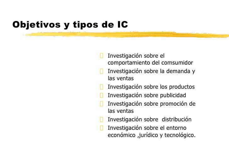 Objetivos y tipos de IC <ul><li>Investigación sobre el comportamiento del comsumidor </li></ul><ul><li>Investigación sobre...