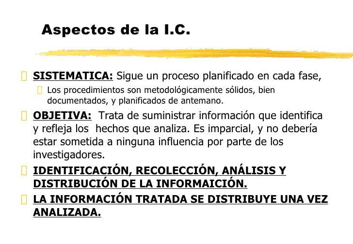 Aspectos de la I.C. <ul><li>SISTEMATICA:  Sigue un proceso planificado en cada fase, </li></ul><ul><ul><li>Los procedimien...