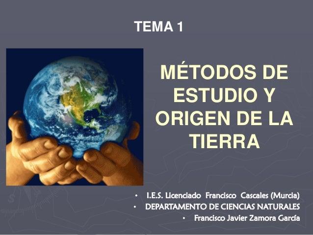 MÉTODOS DE ESTUDIO Y ORIGEN DE LA TIERRA TEMA 1 • I.E.S. Licenciado Francisco Cascales (Murcia) • DEPARTAMENTO DE CIENCIAS...