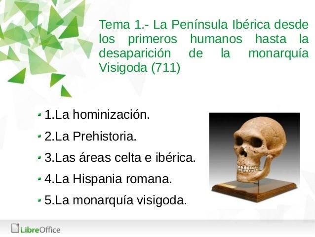 Tema 1.- La Península Ibérica desde los primeros humanos hasta la desaparición de la monarquía Visigoda (711) 1.La hominiz...