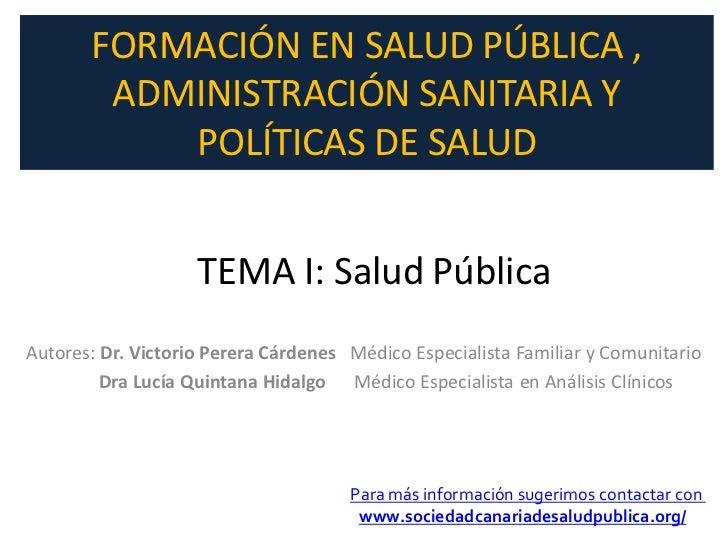 FORMACIÓN EN SALUD PÚBLICA ,        ADMINISTRACIÓN SANITARIA Y           POLÍTICAS DE SALUD                    TEMA I: Sal...