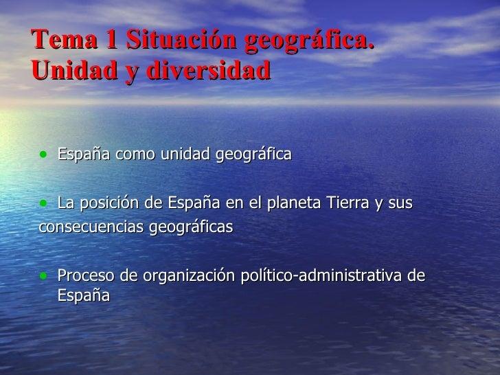 Tema 1 Situación geográfica. Unidad y diversidad <ul><li>España como unidad geográfica </li></ul><ul><li>La posición de Es...