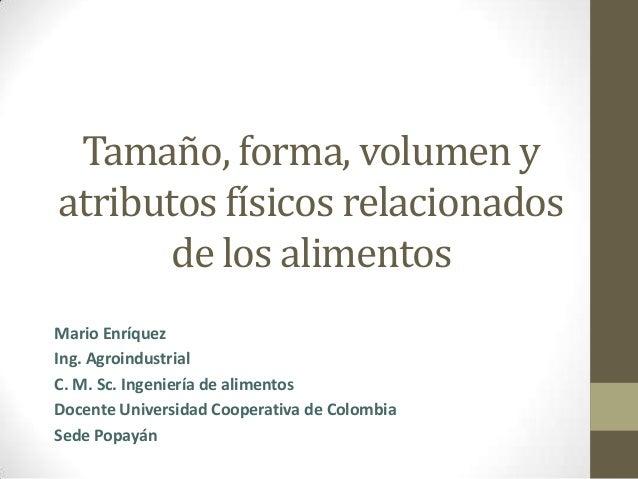 Tamaño, forma, volumen y atributos físicos relacionados de los alimentos Mario Enríquez Ing. Agroindustrial C. M. Sc. Inge...