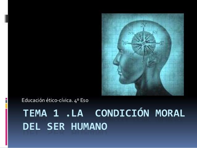 Educación ético-cívica. 4º Eso  TEMA 1 .LA CONDICIÓN MORAL DEL SER HUMANO