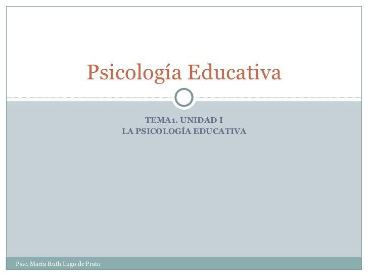 TEMA1. UNIDAD I LA PSICOLOGÍA EDUCATIVA Psicología Educativa Psic. María Ruth Lugo de Prato