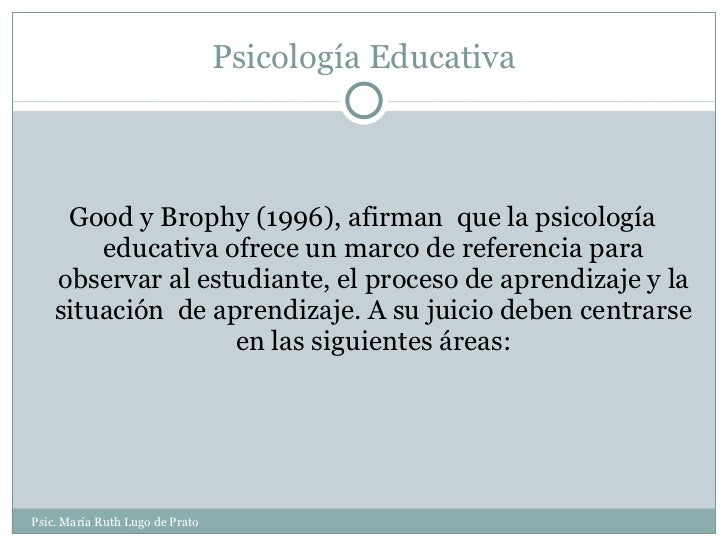 Psicología Educativa <ul><li>Good y Brophy (1996), afirman  que la psicología educativa ofrece un marco de referencia para...