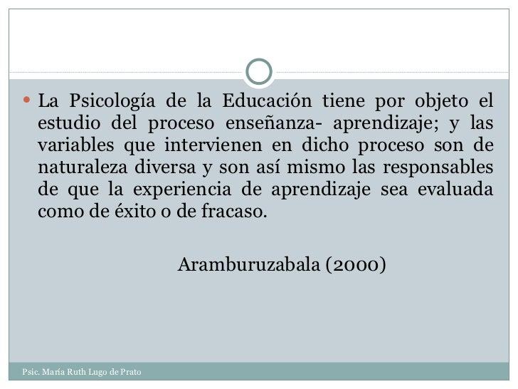 <ul><li>La Psicología de la Educación tiene por objeto el estudio del proceso enseñanza- aprendizaje; y las variables que ...