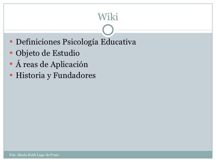 Wiki <ul><li>Definiciones Psicología Educativa </li></ul><ul><li>Objeto de Estudio   </li></ul><ul><li>Á reas de Aplicació...