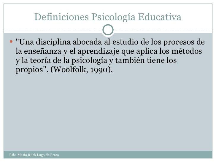 Definiciones Psicología Educativa <ul><li>&quot;Una disciplina abocada al estudio de los procesos de la enseñanza y el apr...