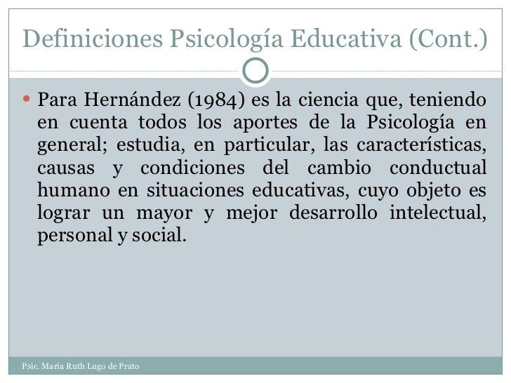 Definiciones Psicología Educativa (Cont.) <ul><li>Para Hernández (1984) es la ciencia que, teniendo en cuenta todos los ap...