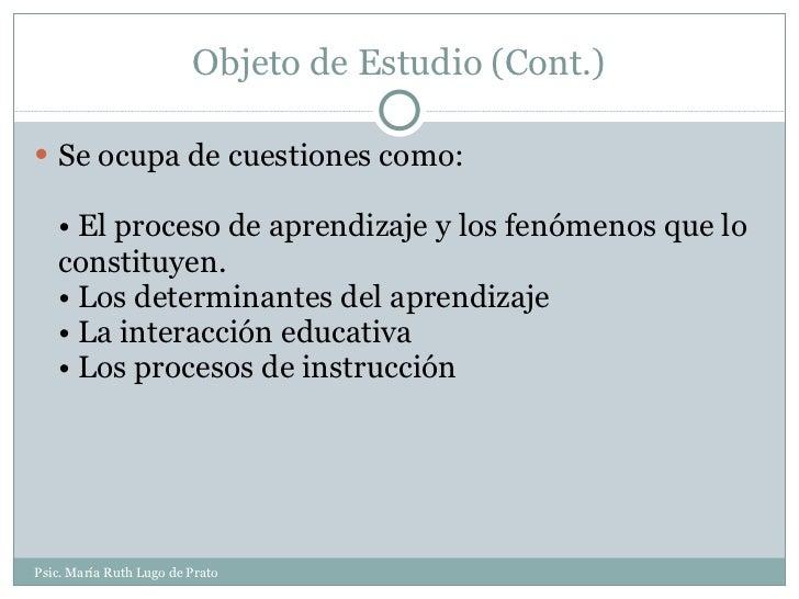 Objeto de Estudio (Cont.) <ul><li>Se ocupa de cuestiones como: • El proceso de aprendizaje y los fenómenos que lo constitu...