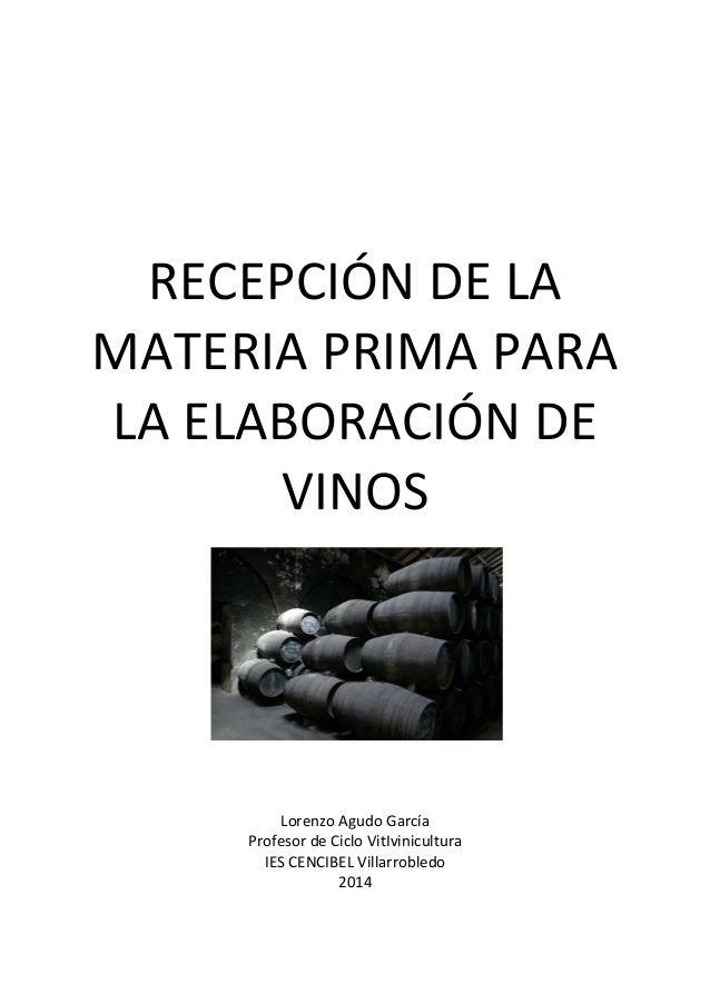RECEPCIÓN DE LA  MATERIA PRIMA PARA  LA ELABORACIÓN DE  VINOS  Lorenzo Agudo García  Profesor de Ciclo VitIvinicultura  IE...
