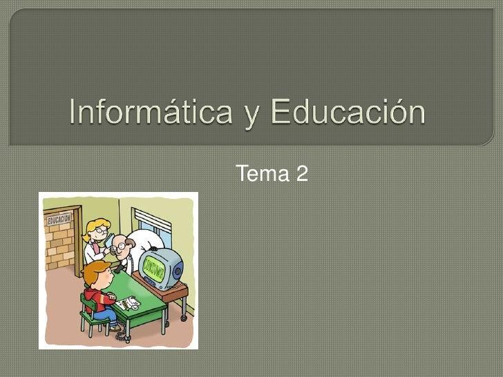 Informática y Educación<br />                  Tema 2<br />
