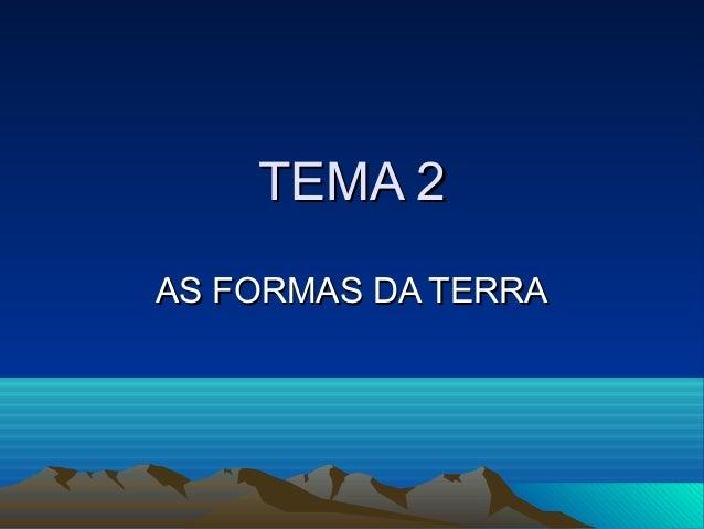TEMA 2TEMA 2 AS FORMAS DA TERRAAS FORMAS DA TERRA