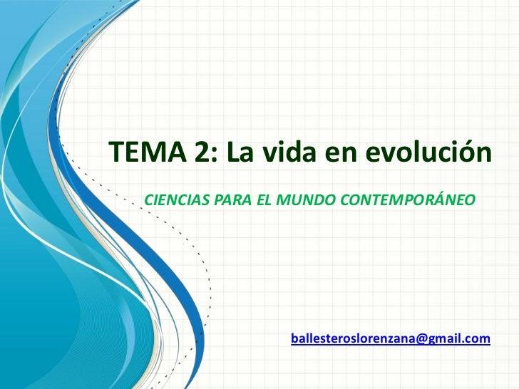 TEMA 2: La vida en evolución  CIENCIAS PARA EL MUNDO CONTEMPORÁNEO                 ballesteroslorenzana@gmail.com
