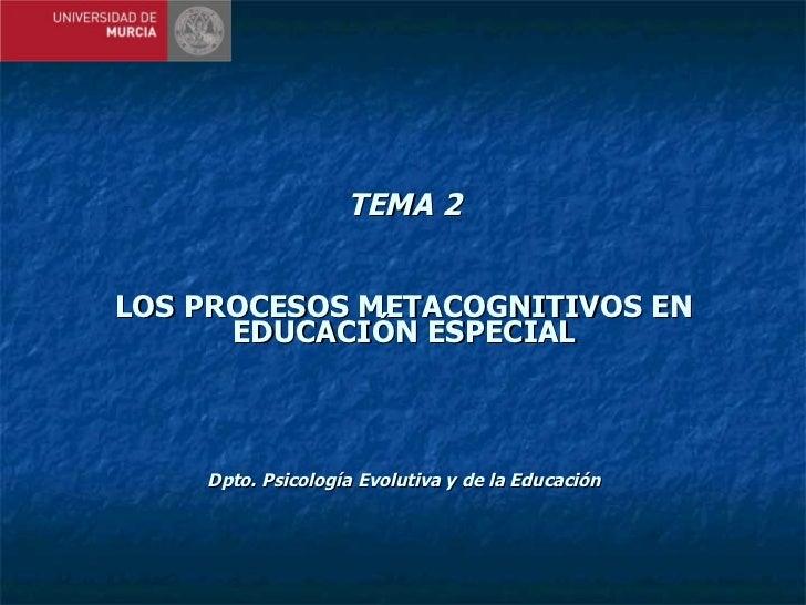 TEMA 2 LOS PROCESOS METACOGNITIVOS EN EDUCACIÓN ESPECIAL Dpto. Psicología Evolutiva y de la Educación