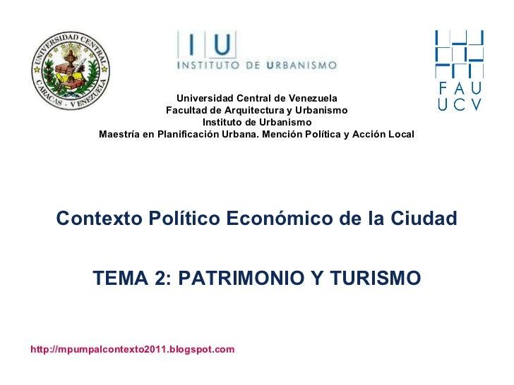 Contexto Político Económico de la Ciudad TEMA 2: PATRIMONIO Y TURISMO http://mpumpalcontexto2011.blogspot.com Universidad ...