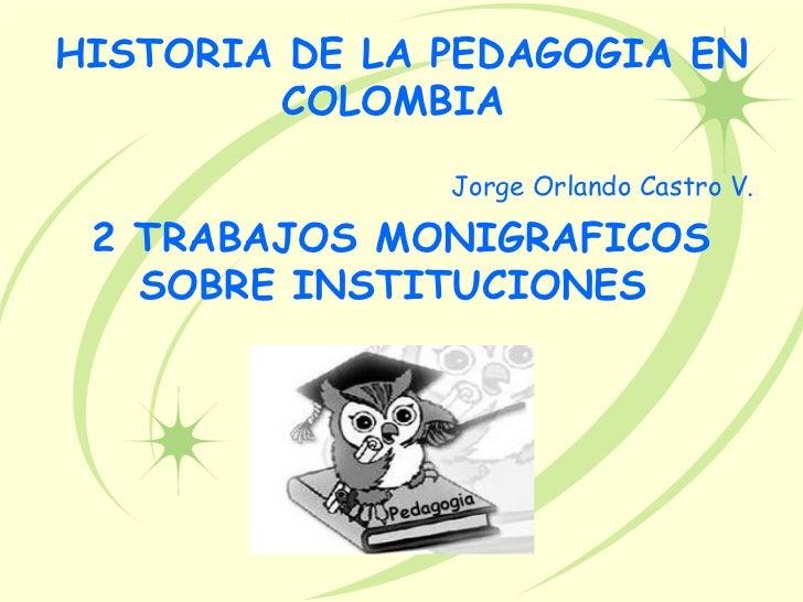 HISTORIA DE LA PEDAGOGIA EN        COLOMBIA               Jorge Orlando Castro V. 2 TRABAJOS MONIGRAFICOS   SOBRE INSTITUC...