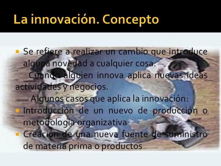  Se refiere a realizar un cambio que introduce  alguna novedad a cualquier cosa.    Cuando alguien innova aplica nuevas i...