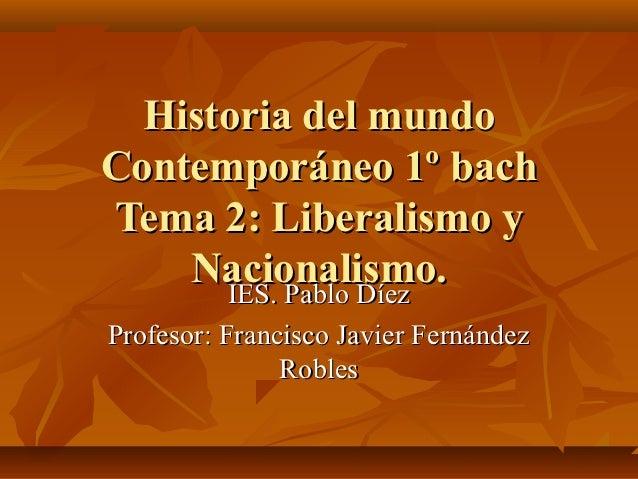 Historia del mundoContemporáneo 1º bachTema 2: Liberalismo y    Nacionalismo.      IES. Pablo DíezProfesor: Francisco Javi...