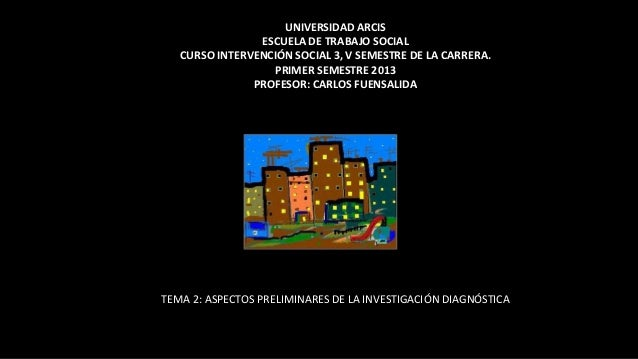 UNIVERSIDAD ARCIS                ESCUELA DE TRABAJO SOCIAL   CURSO INTERVENCIÓN SOCIAL 3, V SEMESTRE DE LA CARRERA.       ...