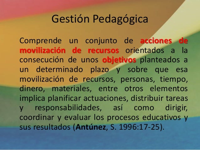 Gestión Pedagógica Comprende un conjunto de acciones de movilización de recursos orientados a la consecución de unos objet...