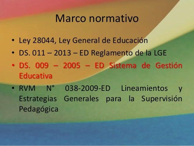 Marco normativo • Ley 28044, Ley General de Educación • DS. 011 – 2013 – ED Reglamento de la LGE • DS. 009 – 2005 – ED Sis...
