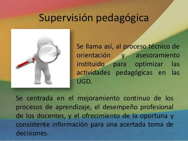 Supervisión pedagógica Se llama así, al proceso técnico de orientación y asesoramiento instituido para optimizar las activ...