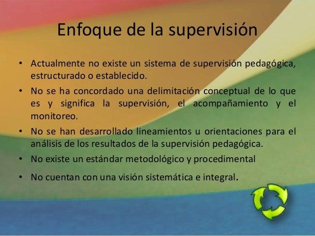 Enfoque de la supervisión • Actualmente no existe un sistema de supervisión pedagógica, estructurado o establecido. • No s...