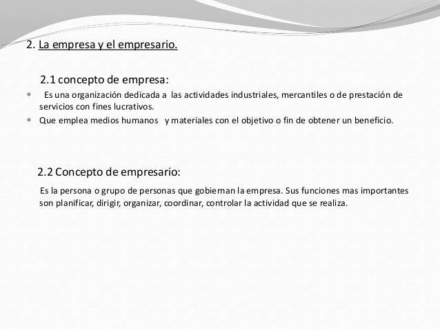 2. La empresa y el empresario. 2.1 concepto de empresa:   Es una organización dedicada a las actividades industriales, me...