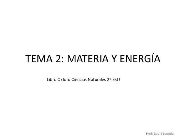 TEMA 2: MATERIA Y ENERGÍA Libro Oxford Ciencias Naturales 2º ESO  Prof: David Leunda
