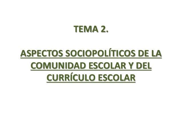 TEMA 2. ASPECTOS SOCIOPOLÍTICOS DE LA COMUNIDAD ESCOLAR Y DEL CURRÍCULO ESCOLAR