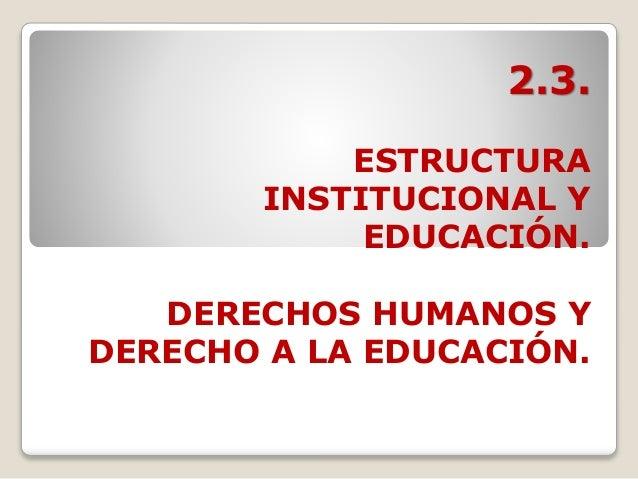 2.3. ESTRUCTURA INSTITUCIONAL Y EDUCACIÓN. DERECHOS HUMANOS Y DERECHO A LA EDUCACIÓN.