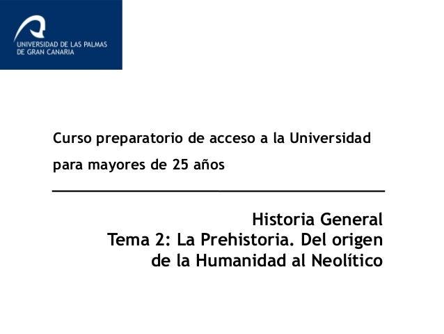 Curso preparatorio de acceso a la Universidad para mayores de 25 años Historia General Tema 2: La Prehistoria. Del origen ...
