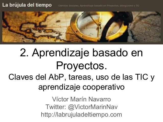 2. Aprendizaje basado en Proyectos. Claves del AbP, tareas, uso de las TIC y aprendizaje cooperativo Víctor Marín Navarro ...