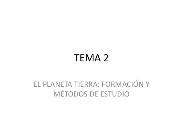 TEMA 2 EL PLANETA TIERRA: FORMACIÓN Y MÉTODOS DE ESTUDIO