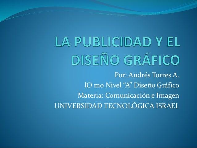 "Por: Andrés Torres A. lO mo Nivel ""A"" Diseño Gráfico Materia: Comunicación e Imagen UNIVERSIDAD TECNOLÓGICA ISRAEL"