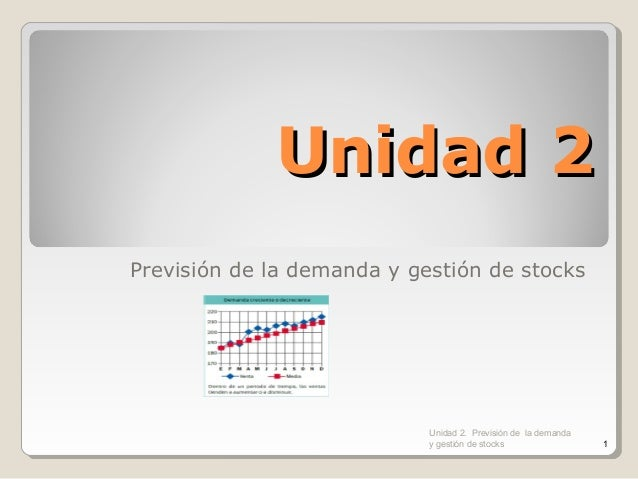 Unidad 2Unidad 2 Previsión de la demanda y gestión de stocks Unidad 2. Previsión de la demanda y gestión de stocks 1