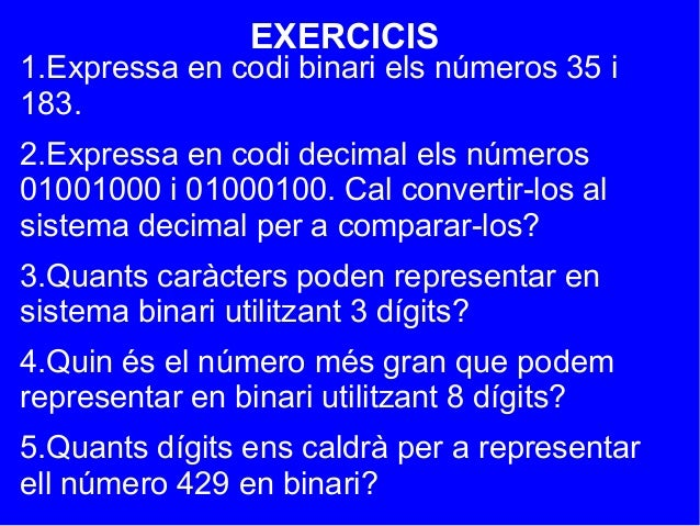 EXERCICIS1.Expressa en codi binari els números 35 i183.2.Expressa en codi decimal els números01001000 i 01000100. Cal conv...