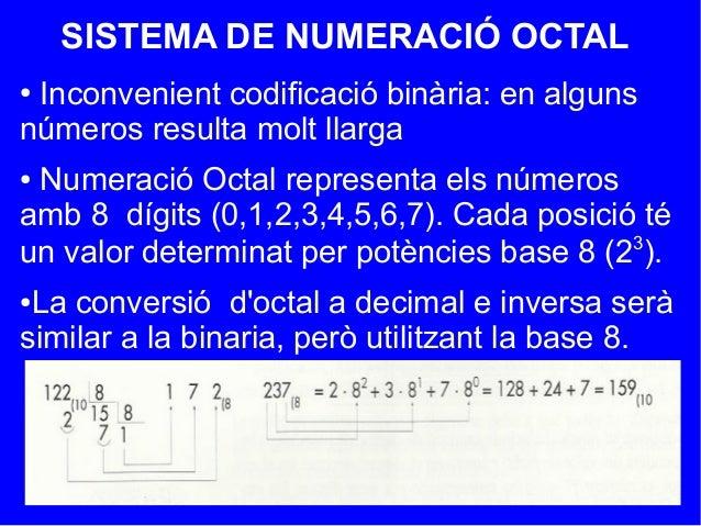SISTEMA DE NUMERACIÓ OCTAL● Inconvenient codificació binària: en algunsnúmeros resulta molt llarga● Numeració Octal repres...
