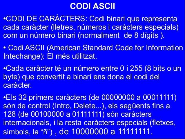 CODI ASCII●CODI DE CARÀCTERS: Codi binari que representacada caràcter (lletres, números i caràcters especials)com un númer...