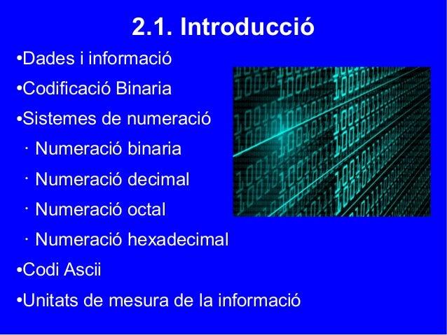 2.1. Introducció●Dades i informació●Codificació Binaria●Sistemes de numeració• Numeració binaria• Numeració decimal• Numer...
