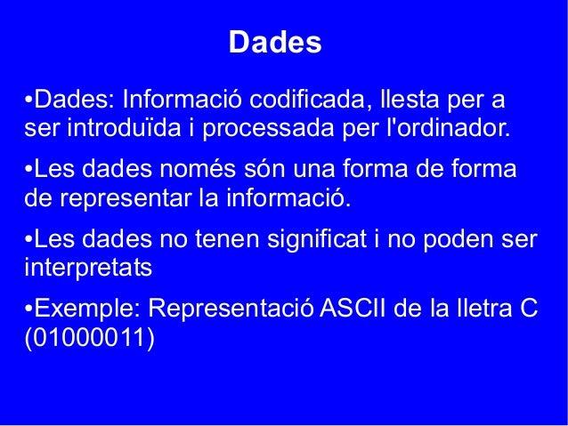 Dades●Dades: Informació codificada, llesta per aser introduïda i processada per lordinador.●Les dades només són una forma ...