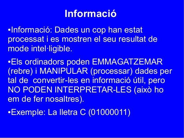 Informació●Informació: Dades un cop han estatprocessat i es mostren el seu resultat demode intel·ligible.●Els ordinadors p...