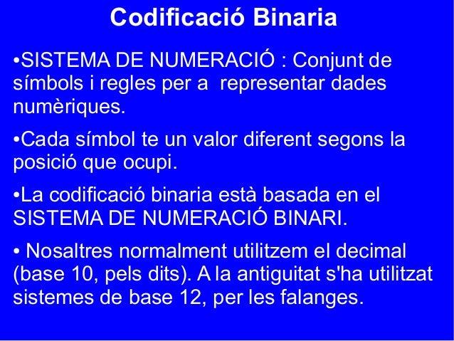 Codificació Binaria●SISTEMA DE NUMERACIÓ : Conjunt desímbols i regles per a representar dadesnumèriques.●Cada símbol te un...