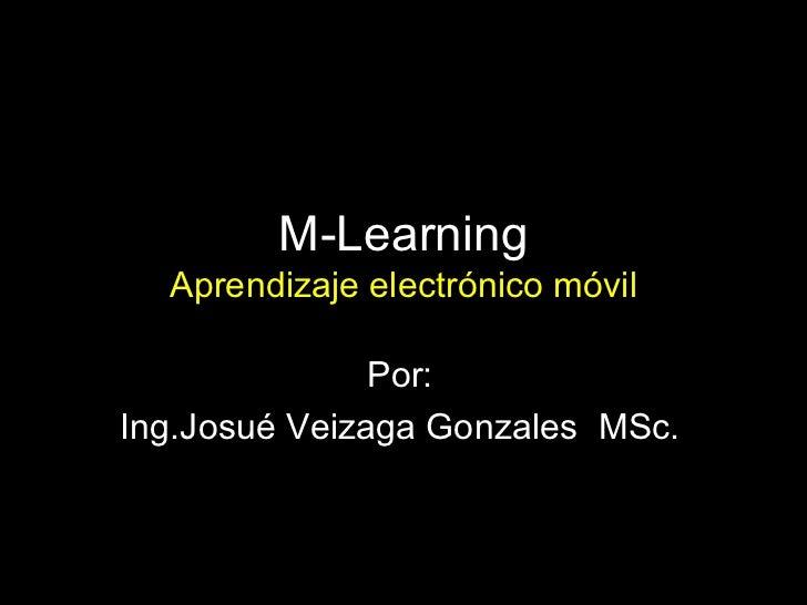 M-Learning Aprendizaje electrónico móvil Por: Ing.Josué Veizaga Gonzales   MSc.